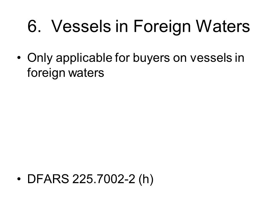 6. Vessels in Foreign Waters Only applicable for buyers on vessels in foreign waters DFARS 225.7002-2 (h)