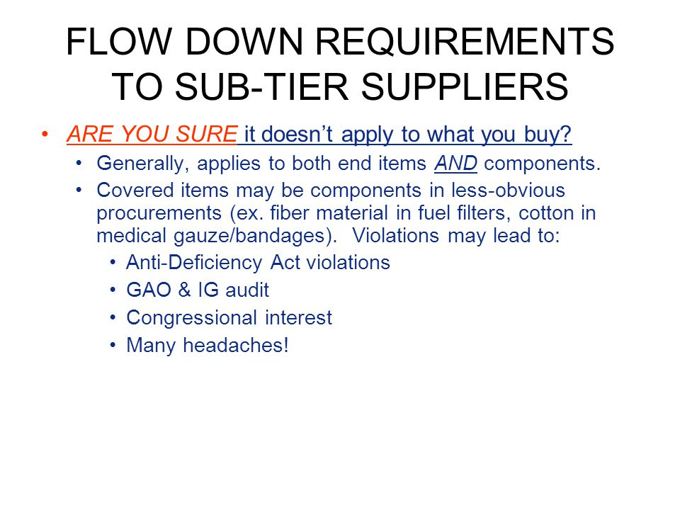 FLOW DOWN REQUIREMENTS TO SUB-TIER SUPPLIERS ARE YOU SURE it doesnt apply to what you buy? Generally, applies to both end items AND components. Covere