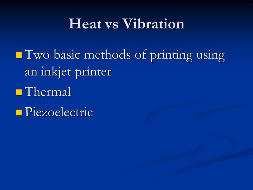 Heat vs Vibration Two basic methods of printing using an inkjet printer Two basic methods of printing using an inkjet printer Thermal Thermal Piezoele