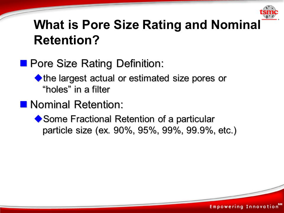What is Pore Size Rating and Nominal Retention? Pore Size Rating Definition: Pore Size Rating Definition: the largest actual or estimated size pores o