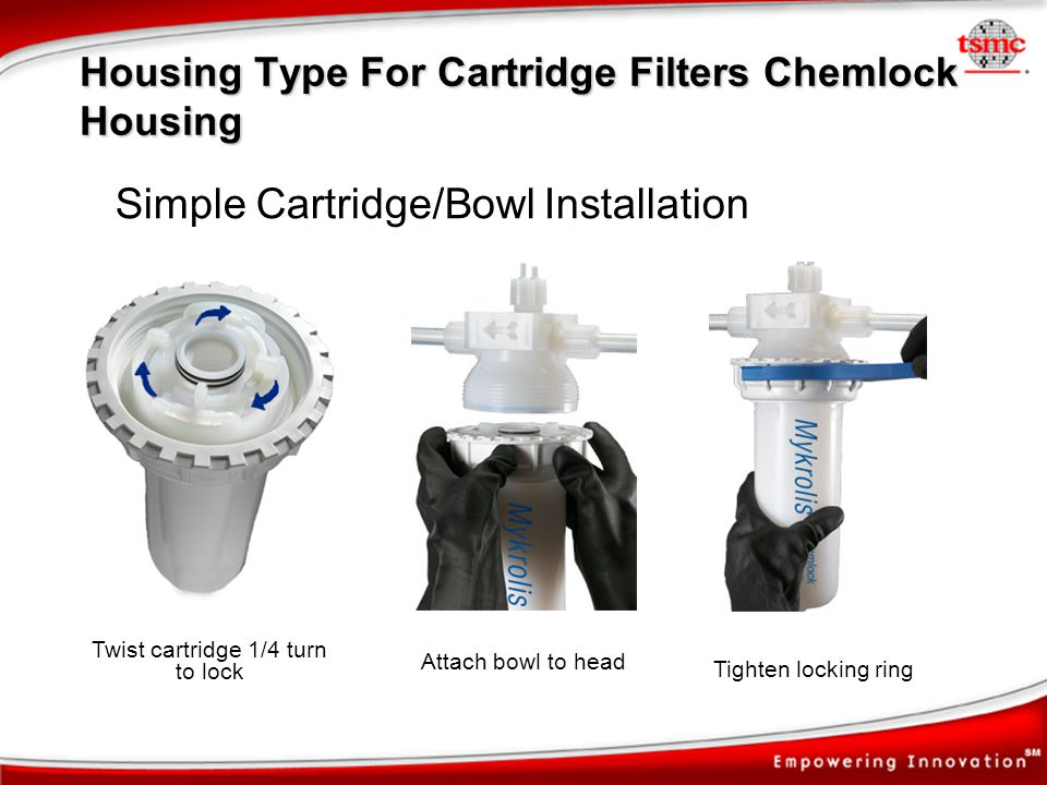 Simple Cartridge/Bowl Installation Twist cartridge 1/4 turn to lock Tighten locking ring Attach bowl to head Housing Type For Cartridge Filters Chemlo