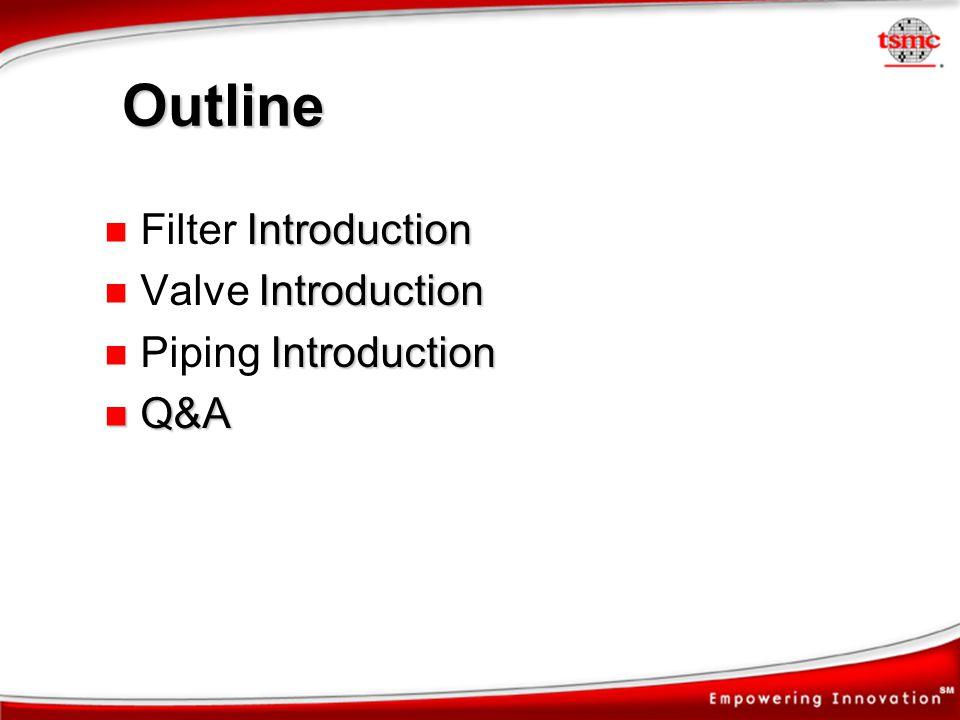 Outline Introduction Filter Introduction Introduction Valve Introduction Introduction Piping Introduction Q&A Q&A