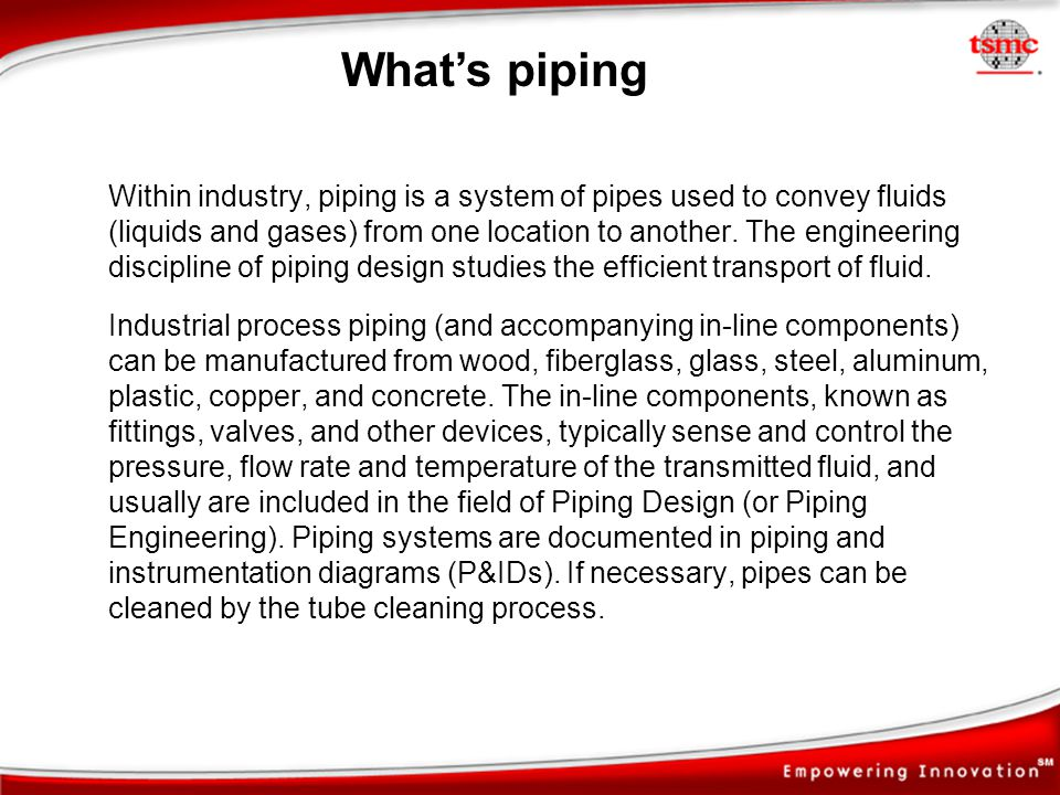 Within industry, piping is a system of pipes used to convey fluids (liquids and gases) from one location to another. The engineering discipline of pip