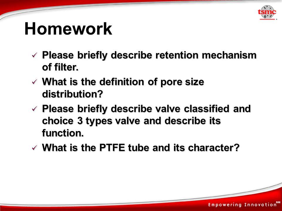 Homework Please briefly describe retention mechanism of filter. Please briefly describe retention mechanism of filter. What is the definition of pore