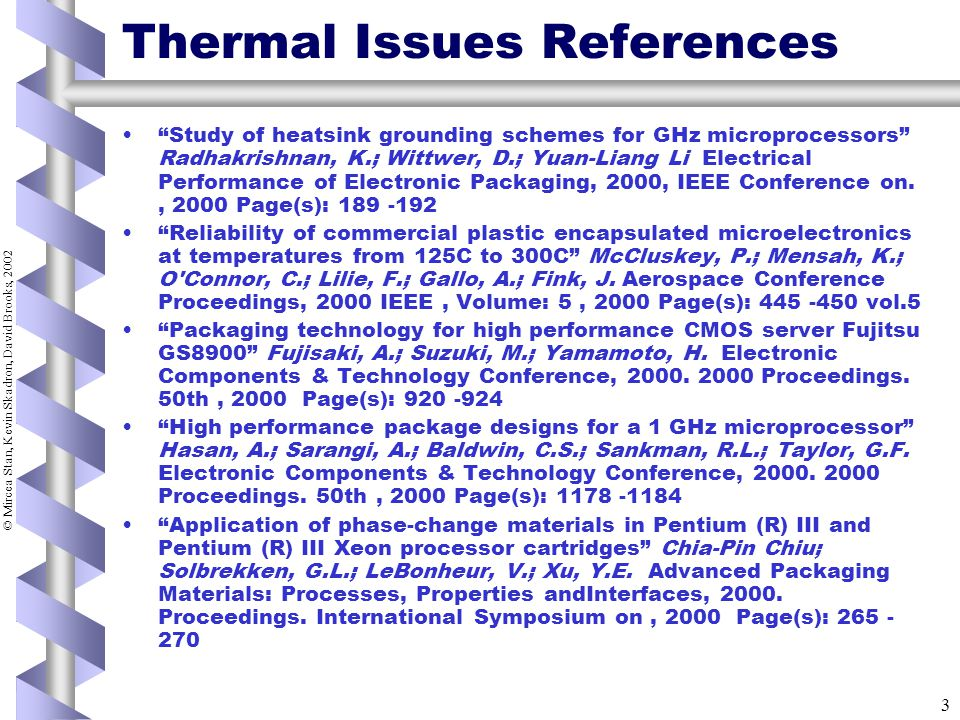 © Mircea Stan, Kevin Skadron, David Brooks, 2002 3 Thermal Issues References Study of heatsink grounding schemes for GHz microprocessors Radhakrishnan, K.; Wittwer, D.; Yuan-Liang Li Electrical Performance of Electronic Packaging, 2000, IEEE Conference on., 2000 Page(s): 189 -192 Reliability of commercial plastic encapsulated microelectronics at temperatures from 125C to 300C McCluskey, P.; Mensah, K.; O Connor, C.; Lilie, F.; Gallo, A.; Fink, J.
