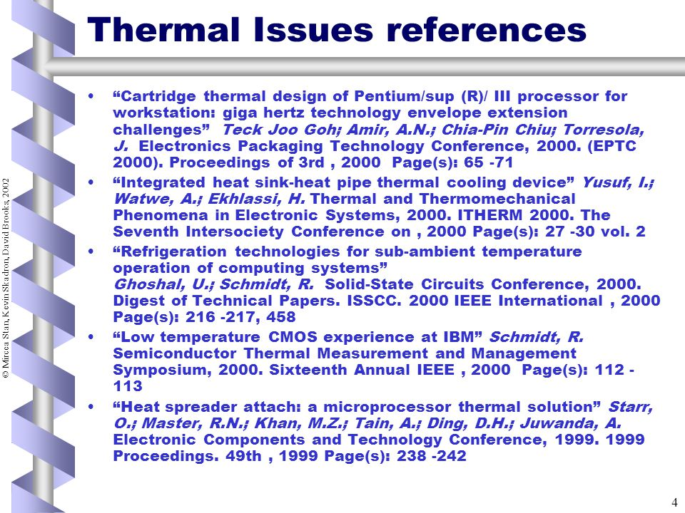 © Mircea Stan, Kevin Skadron, David Brooks, 2002 4 Thermal Issues references Cartridge thermal design of Pentium/sup (R)/ III processor for workstation: giga hertz technology envelope extension challenges Teck Joo Goh; Amir, A.N.; Chia-Pin Chiu; Torresola, J.