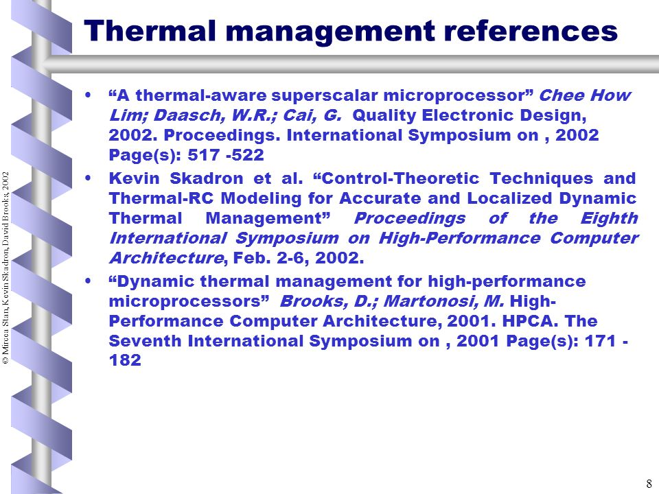 © Mircea Stan, Kevin Skadron, David Brooks, 2002 8 Thermal management references A thermal-aware superscalar microprocessor Chee How Lim; Daasch, W.R.; Cai, G.