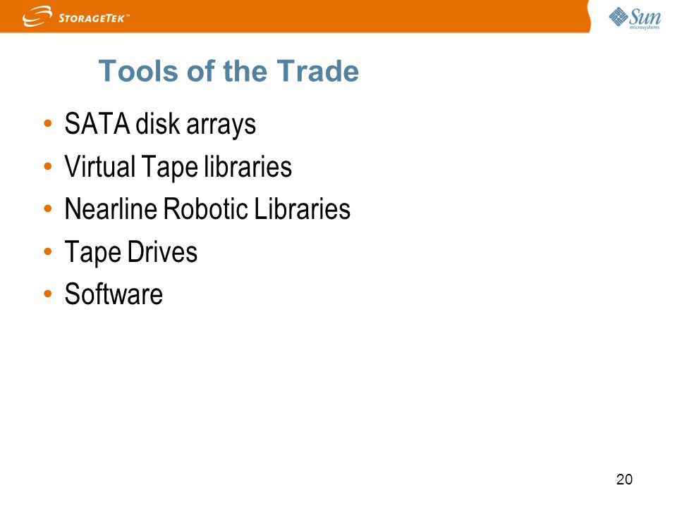 20 Tools of the Trade SATA disk arrays Virtual Tape libraries Nearline Robotic Libraries Tape Drives Software