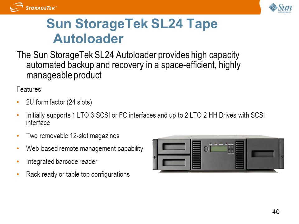 40 Sun StorageTek SL24 Tape Autoloader The Sun StorageTek SL24 Autoloader provides high capacity automated backup and recovery in a space-efficient, h