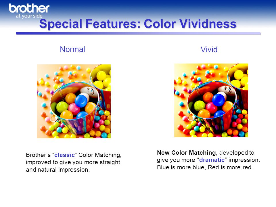 Special Features: Color Vividness Brothers classic Color Matching, improved to give you more straight and natural impression.