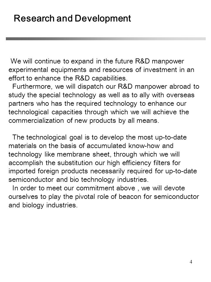 4 Research and Development We will continue to expand in the future R&D manpower experimental equipments and resources of investment in an effort to enhance the R&D capabilities.