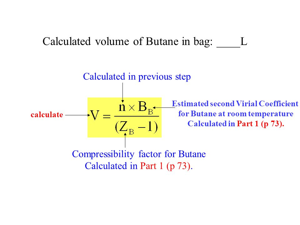 Calculated volume of Butane in bag: ____L Calculated in previous step Estimated second Virial Coefficient for Butane at room temperature Calculated in Part 1 (p 73).