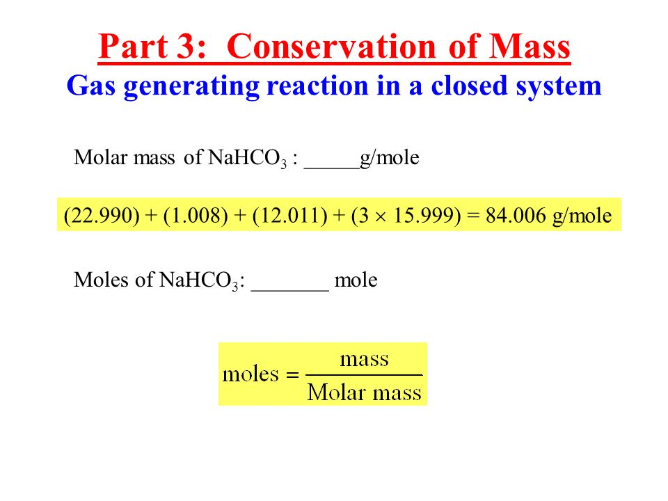Molar mass of NaHCO 3 : _____g/mole (22.990) + (1.008) + (12.011) + ( ) = g/mole Moles of NaHCO 3 : _______ mole Part 3: Conservation of Mass Gas generating reaction in a closed system