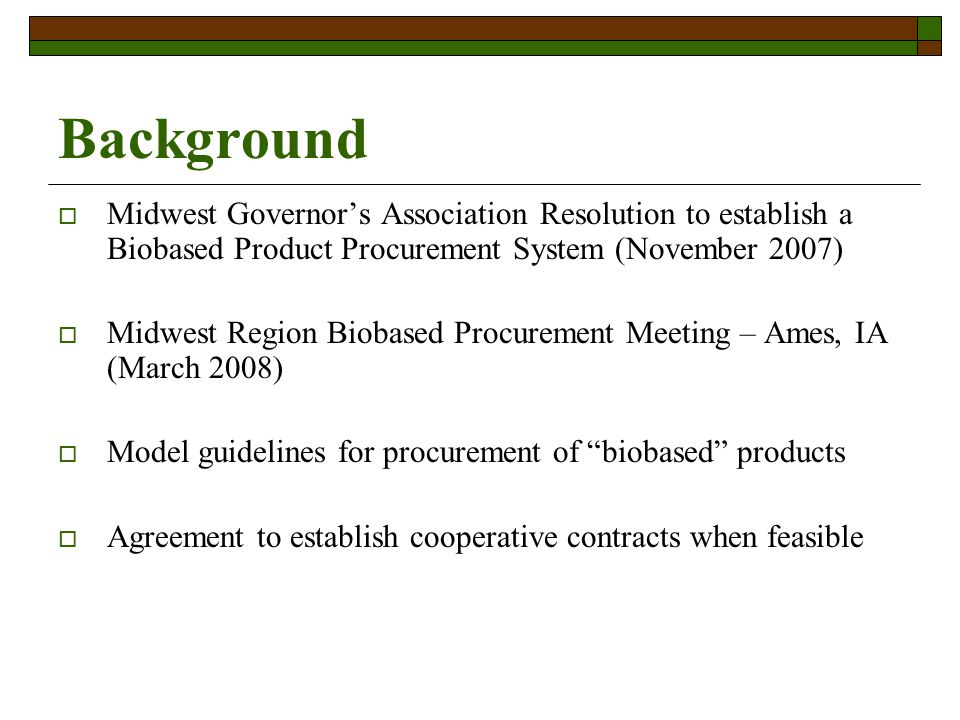 Background Midwest Governors Association Resolution to establish a Biobased Product Procurement System (November 2007) Midwest Region Biobased Procurement Meeting – Ames, IA (March 2008) Model guidelines for procurement of biobased products Agreement to establish cooperative contracts when feasible