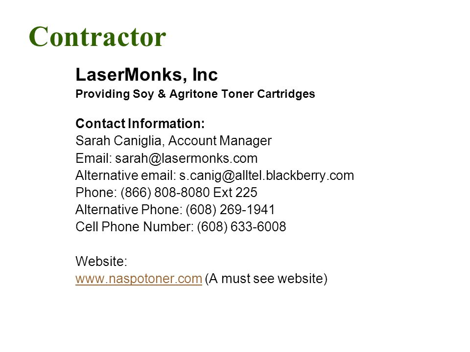 Contractor LaserMonks, Inc Providing Soy & Agritone Toner Cartridges Contact Information: Sarah Caniglia, Account Manager Email: sarah@lasermonks.com Alternative email: s.canig@alltel.blackberry.com Phone: (866) 808-8080 Ext 225 Alternative Phone: (608) 269-1941 Cell Phone Number: (608) 633-6008 Website: www.naspotoner.comwww.naspotoner.com (A must see website)