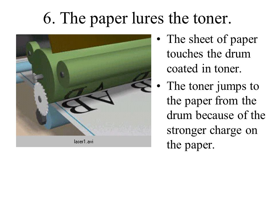 6. The paper lures the toner. The sheet of paper touches the drum coated in toner.