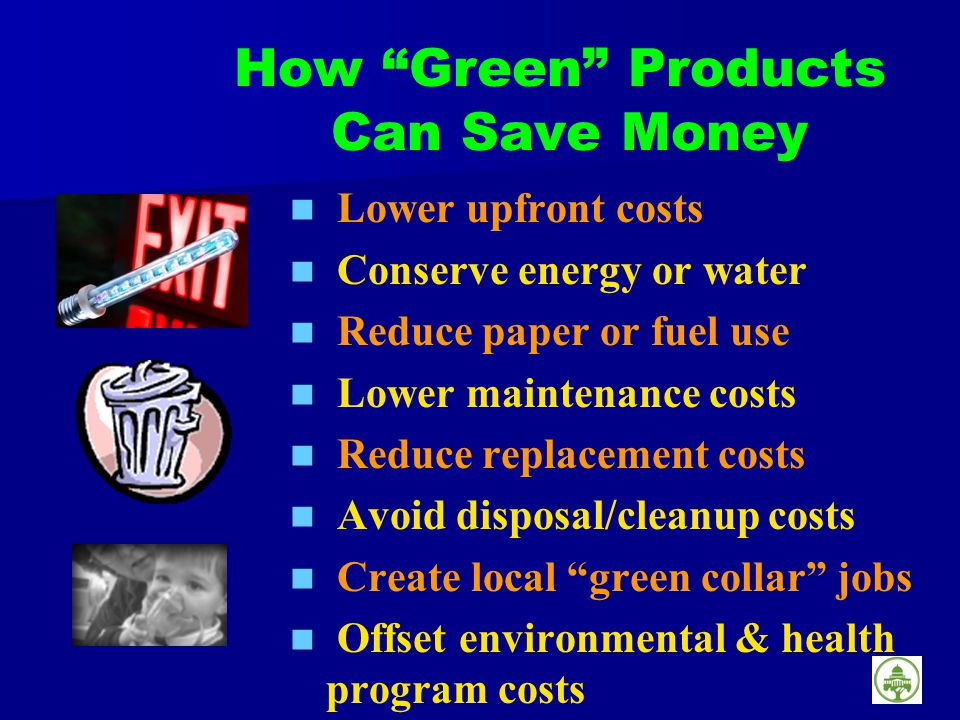 How Green Products Can Save Money Lower upfront costs Conserve energy or water Reduce paper or fuel use Lower maintenance costs Reduce replacement costs Avoid disposal/cleanup costs Create local green collar jobs Offset environmental & health program costs