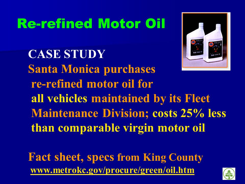 Re-refined Motor Oil CASE STUDY Santa Monica purchases re-refined motor oil for all vehicles maintained by its Fleet Maintenance Division; costs 25% less than comparable virgin motor oil Fact sheet, specs from King County www.metrokc.gov/procure/green/oil.htmwww.metrokc.gov/procure/green/oil.htm