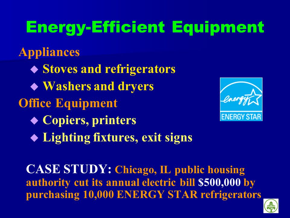 Energy-Efficient Equipment Appliances Stoves and refrigerators Washers and dryers Office Equipment Copiers, printers Lighting fixtures, exit signs CASE STUDY: Chicago, IL public housing authority cut its annual electric bill $500,000 by purchasing 10,000 ENERGY STAR refrigerators