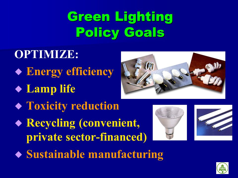 Green Lighting Policy Goals OPTIMIZE: Energy efficiency Lamp life Toxicity reduction Recycling (convenient, private sector-financed) Sustainable manufacturing