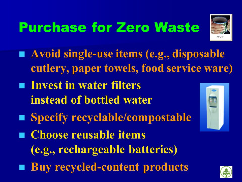 Purchase for Zero Waste Avoid single-use items (e.g., disposable cutlery, paper towels, food service ware) Invest in water filters instead of bottled water Specify recyclable/compostable Choose reusable items (e.g., rechargeable batteries) Buy recycled-content products
