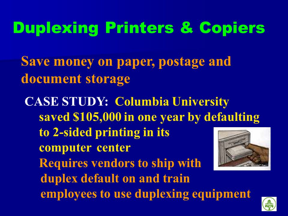 Duplexing Printers & Copiers Save money on paper, postage and document storage CASE STUDY: Columbia University saved $105,000 in one year by defaulting to 2-sided printing in its computer center Requires vendors to ship with duplex default on and train employees to use duplexing equipment