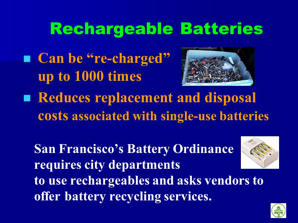 Rechargeable Batteries Can be re-charged up to 1000 times Reduces replacement and disposal costs associated with single-use batteries San Franciscos Battery Ordinance requires city departments to use rechargeables and asks vendors to offer battery recycling services.