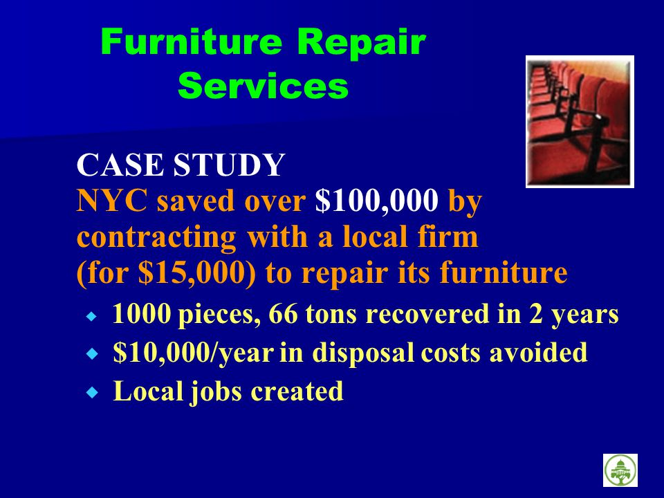 Furniture Repair Services CASE STUDY NYC saved over $100,000 by contracting with a local firm (for $15,000) to repair its furniture 1000 pieces, 66 tons recovered in 2 years $10,000/year in disposal costs avoided Local jobs created
