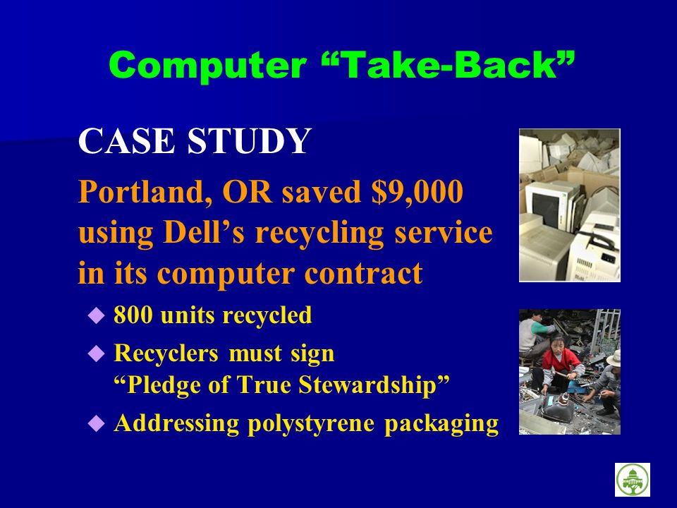 Computer Take-Back CASE STUDY Portland, OR saved $9,000 using Dells recycling service in its computer contract 800 units recycled Recyclers must sign Pledge of True Stewardship Addressing polystyrene packaging