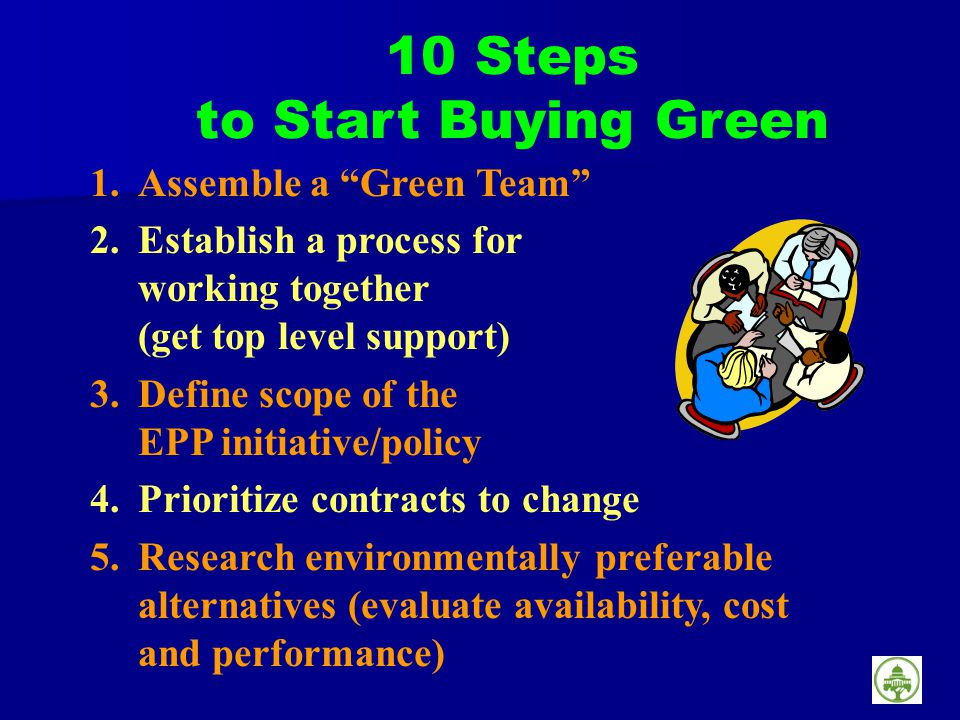 1.Assemble a Green Team 2.Establish a process for working together (get top level support) 3.Define scope of the EPP initiative/policy 4.Prioritize contracts to change 5.Research environmentally preferable alternatives (evaluate availability, cost and performance) 10 Steps to Start Buying Green