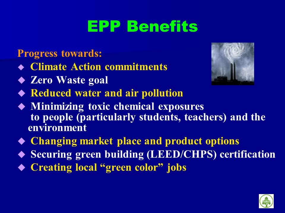 EPP Benefits Progress towards: Climate Action commitments Zero Waste goal Reduced water and air pollution Minimizing toxic chemical exposures to people (particularly students, teachers) and the environment Changing market place and product options Securing green building (LEED/CHPS) certification Creating local green color jobs