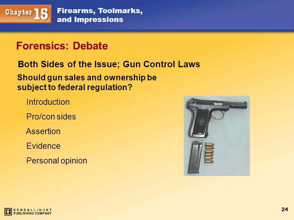 Firearms, Toolmarks, and Impressions 24 Forensics: Debate Both Sides of the Issue; Gun Control Laws Should gun sales and ownership be subject to feder