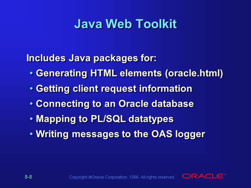 8-8 Copyright Oracle Corporation, 1998. All rights reserved. Java Web Toolkit Includes Java packages for: Generating HTML elements (oracle.html) Getti