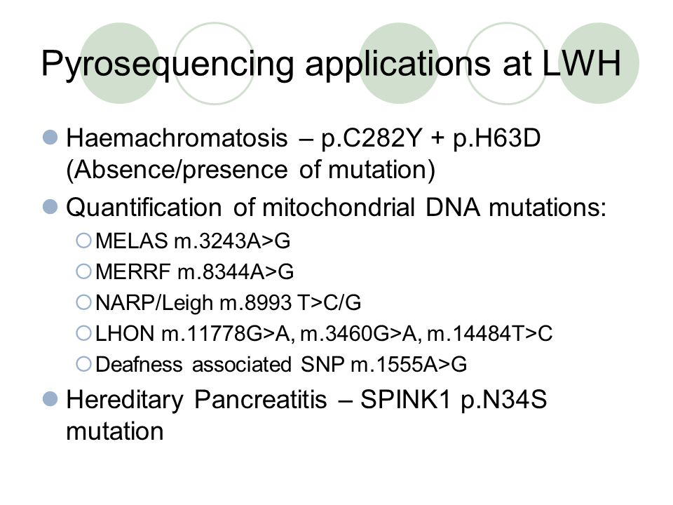 Pyrosequencing applications at LWH Haemachromatosis – p.C282Y + p.H63D (Absence/presence of mutation) Quantification of mitochondrial DNA mutations: MELAS m.3243A>G MERRF m.8344A>G NARP/Leigh m.8993 T>C/G LHON m.11778G>A, m.3460G>A, m.14484T>C Deafness associated SNP m.1555A>G Hereditary Pancreatitis – SPINK1 p.N34S mutation
