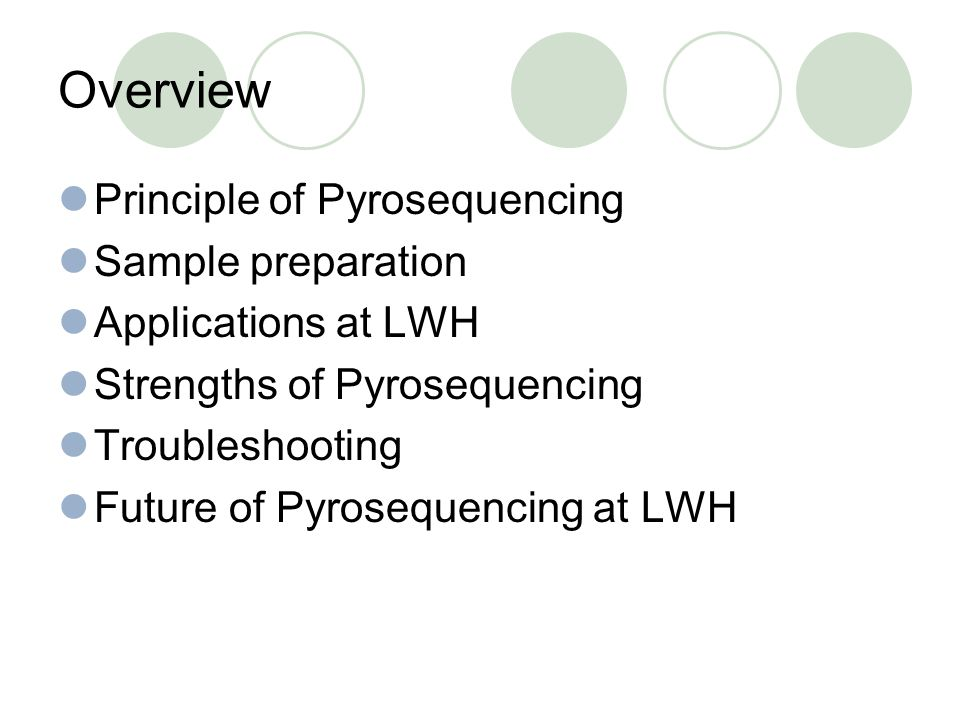 Overview Principle of Pyrosequencing Sample preparation Applications at LWH Strengths of Pyrosequencing Troubleshooting Future of Pyrosequencing at LW