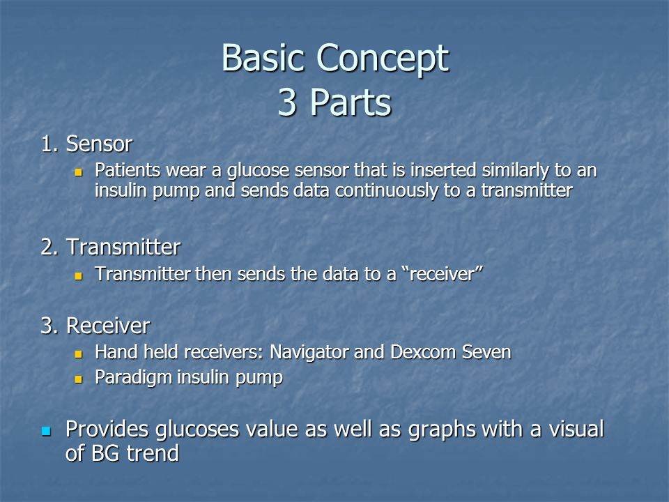 Basic Concept 3 Parts 1. Sensor Patients wear a glucose sensor that is inserted similarly to an insulin pump and sends data continuously to a transmit