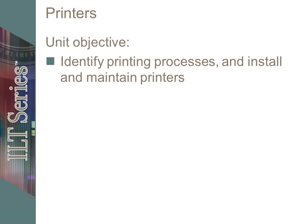 Printers Unit objective: Identify printing processes, and install and maintain printers