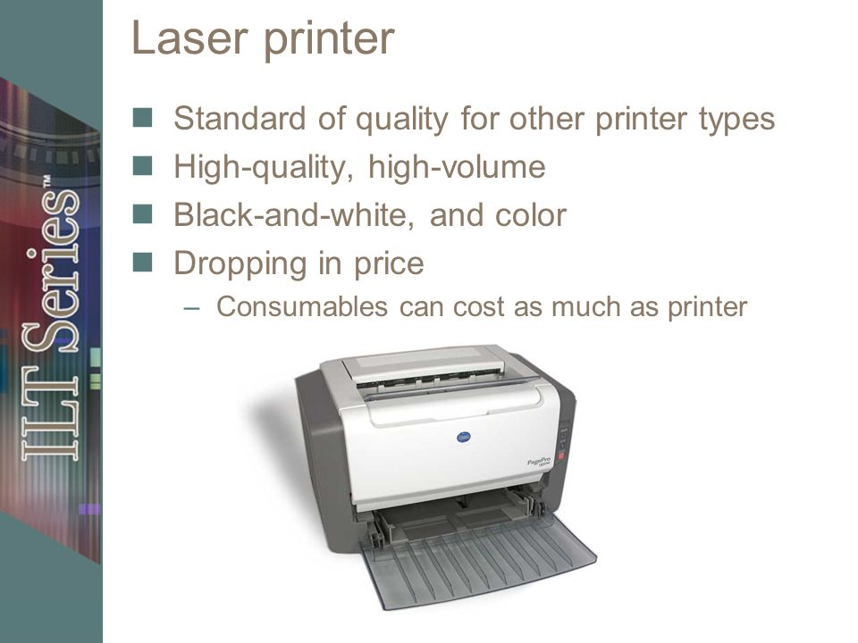 Laser printer Standard of quality for other printer types High-quality, high-volume Black-and-white, and color Dropping in price –Consumables can cost as much as printer