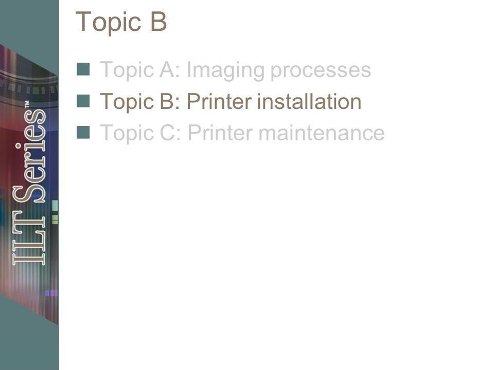 Topic B Topic A: Imaging processes Topic B: Printer installation Topic C: Printer maintenance