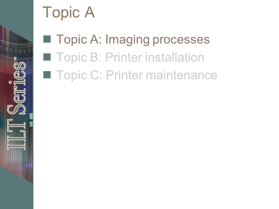 Topic C Topic A: Imaging processes Topic B: Printer installation Topic C: Printer maintenance