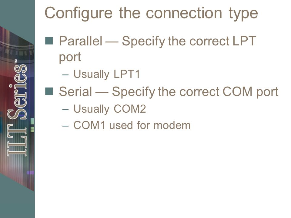 Configure the connection type Parallel Specify the correct LPT port –Usually LPT1 Serial Specify the correct COM port –Usually COM2 –COM1 used for modem