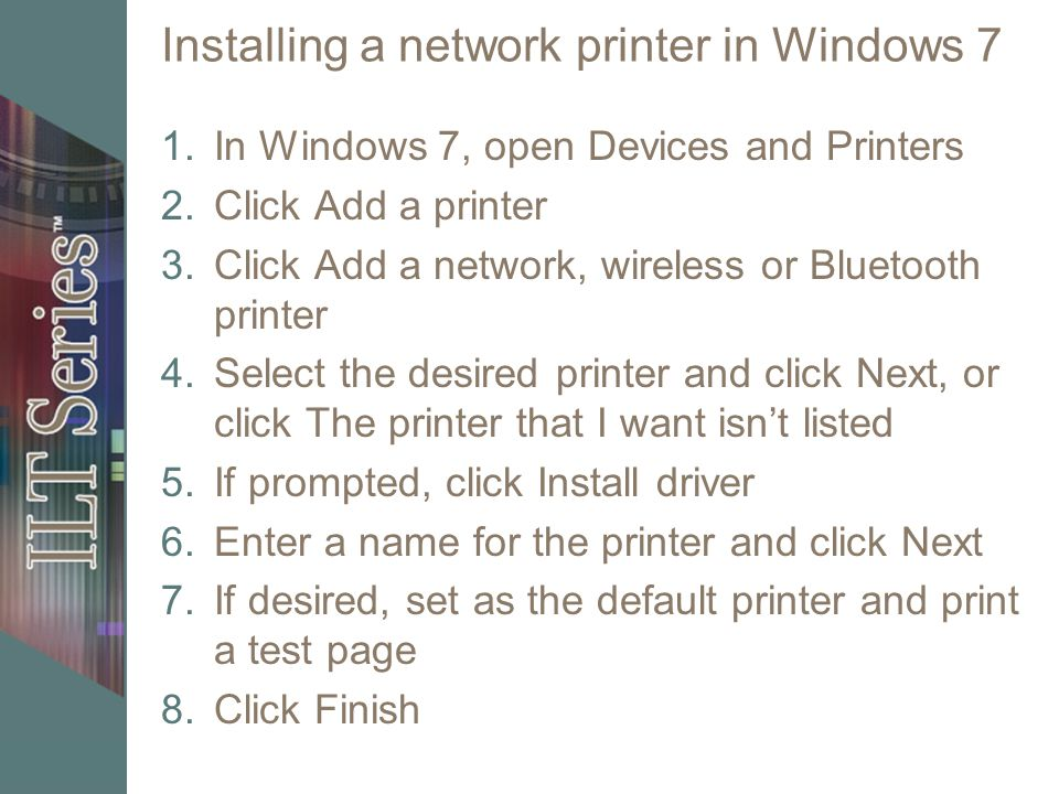 Installing a network printer in Windows 7 1.In Windows 7, open Devices and Printers 2.Click Add a printer 3.Click Add a network, wireless or Bluetooth printer 4.Select the desired printer and click Next, or click The printer that I want isnt listed 5.If prompted, click Install driver 6.Enter a name for the printer and click Next 7.If desired, set as the default printer and print a test page 8.Click Finish