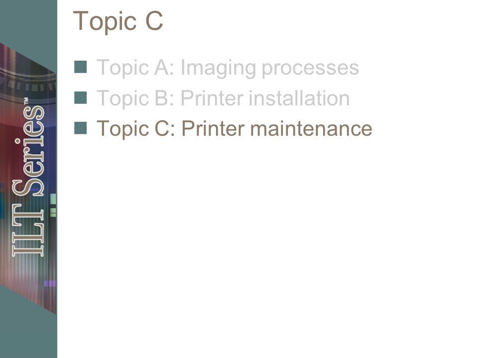 Topic C Topic A: Imaging processes Topic B: Printer installation Topic C: Printer maintenance