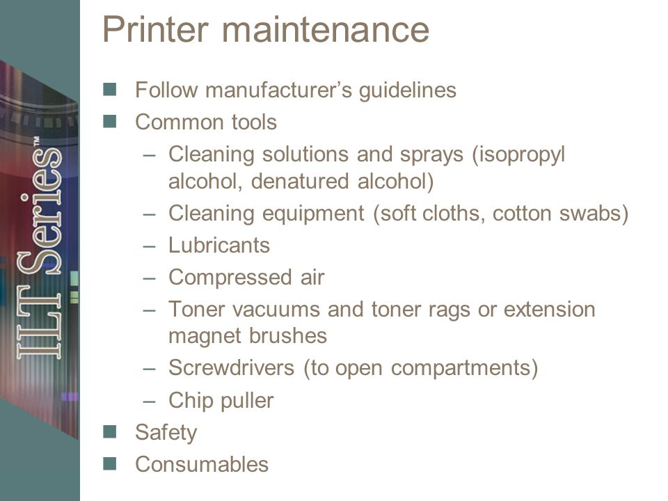 Printer maintenance Follow manufacturers guidelines Common tools –Cleaning solutions and sprays (isopropyl alcohol, denatured alcohol) –Cleaning equipment (soft cloths, cotton swabs) –Lubricants –Compressed air –Toner vacuums and toner rags or extension magnet brushes –Screwdrivers (to open compartments) –Chip puller Safety Consumables