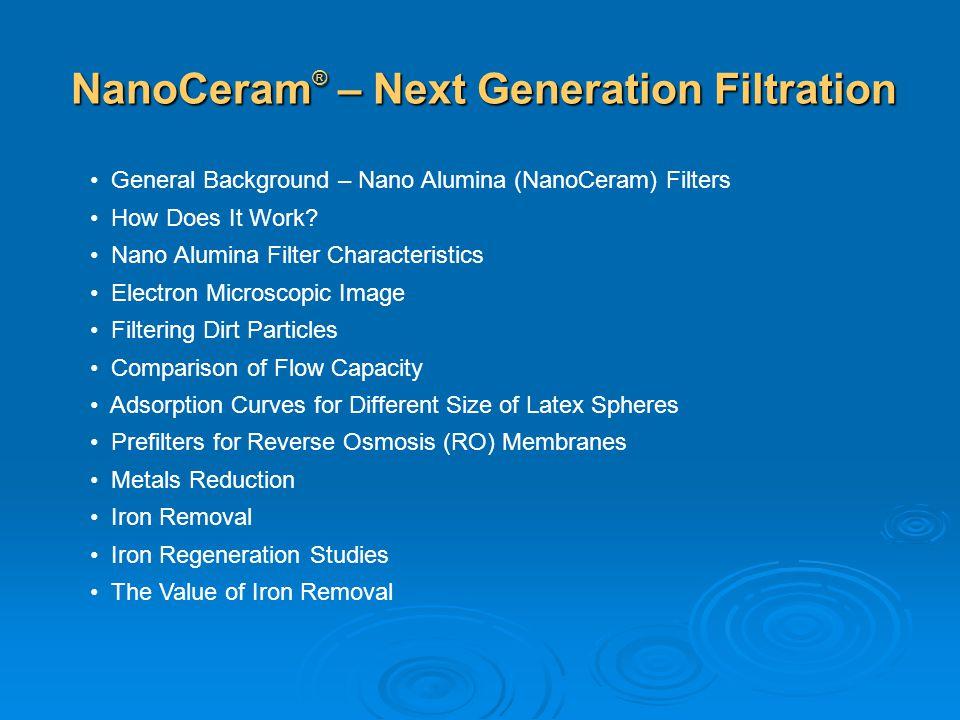 NanoCeram ® – Next Generation Filtration General Background – Nano Alumina (NanoCeram) Filters How Does It Work? Nano Alumina Filter Characteristics E