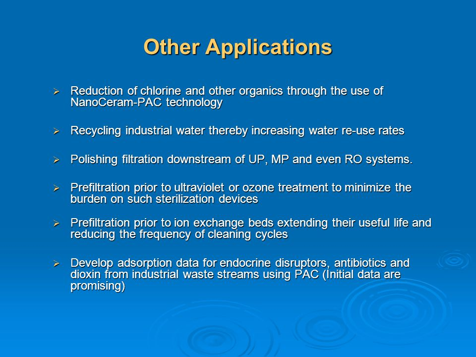 Other Applications Reduction of chlorine and other organics through the use of NanoCeram-PAC technology Reduction of chlorine and other organics throu