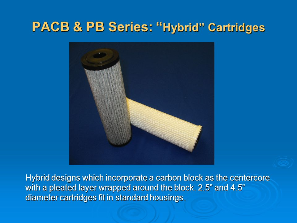PACB & PB Series: Hybrid Cartridges Hybrid designs which incorporate a carbon block as the centercore with a pleated layer wrapped around the block. 2