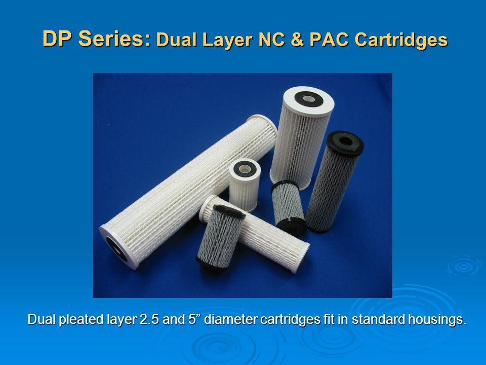 DP Series: Dual Layer NC & PAC Cartridges Dual pleated layer 2.5 and 5 diameter cartridges fit in standard housings.