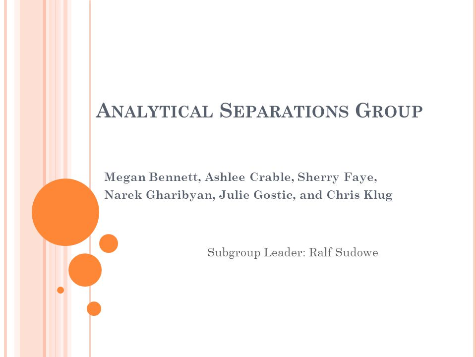 A NALYTICAL S EPARATIONS G ROUP Megan Bennett, Ashlee Crable, Sherry Faye, Narek Gharibyan, Julie Gostic, and Chris Klug Subgroup Leader: Ralf Sudowe
