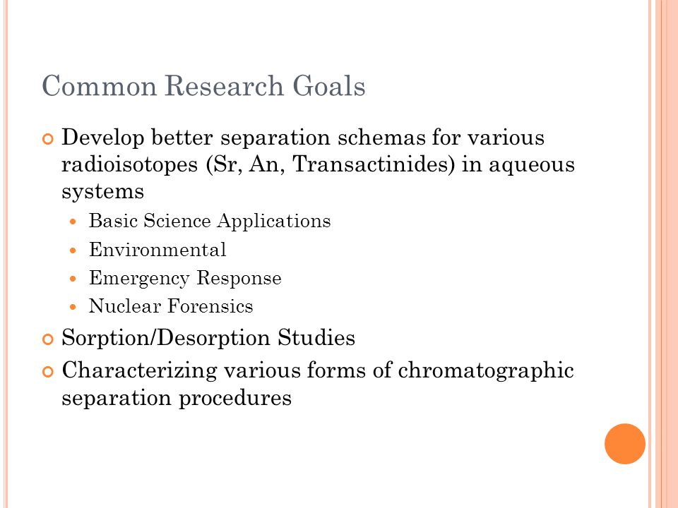 Common Research Goals Develop better separation schemas for various radioisotopes (Sr, An, Transactinides) in aqueous systems Basic Science Applications Environmental Emergency Response Nuclear Forensics Sorption/Desorption Studies Characterizing various forms of chromatographic separation procedures